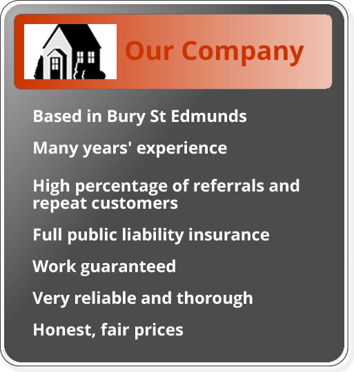Based in Bury St Edmunds; many years experience; high percentage of referrals and repeat customers; full employer's liability insurance; work guaranteed; very reliable and throrough; honest and fair prices